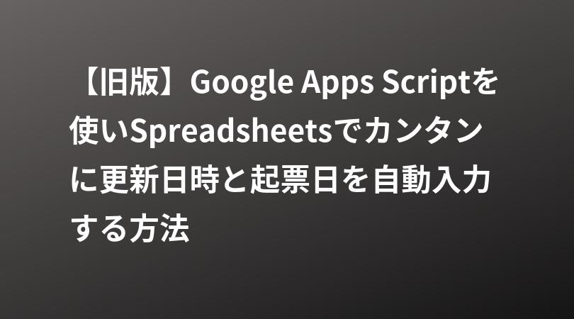 【旧版】Google Apps Scriptを使いSpreadsheetsでカンタンに更新日時と起票日を自動入力する方法